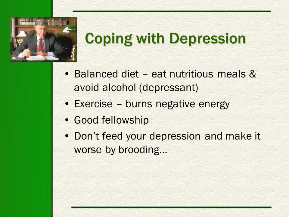 Coping with Depression Balanced diet – eat nutritious meals & avoid alcohol (depressant) Exercise – burns negative energy Good fellowship Don't feed your depression and make it worse by brooding…