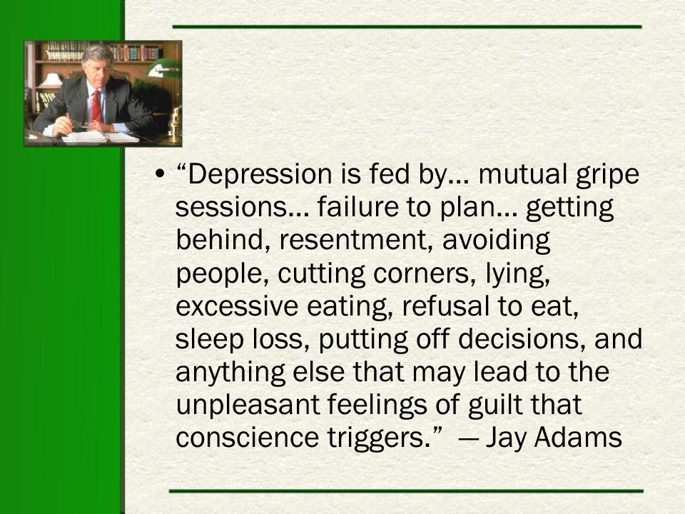 Depression is fed by… mutual gripe sessions… failure to plan… getting behind, resentment, avoiding people, cutting corners, lying, excessive eating, refusal to eat, sleep loss, putting off decisions, and anything else that may lead to the unpleasant feelings of guilt that conscience triggers. — Jay Adams