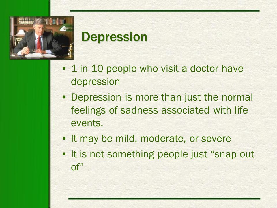 Depression 1 in 10 people who visit a doctor have depression Depression is more than just the normal feelings of sadness associated with life events.