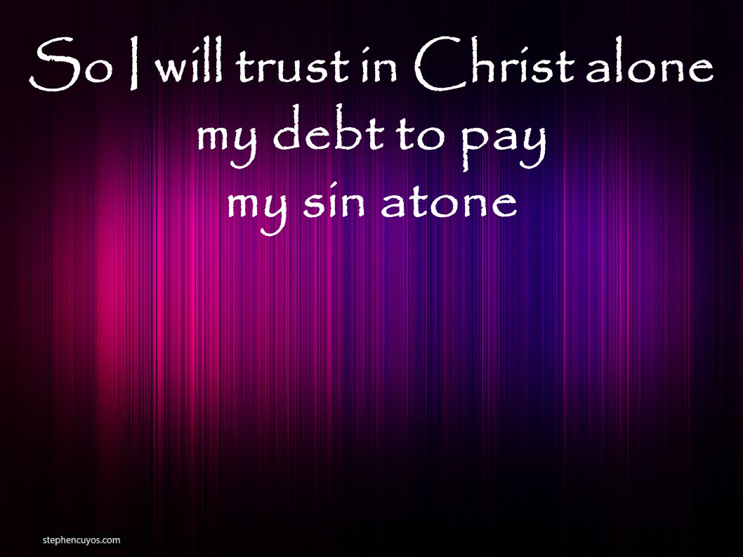 So I will trust in Christ alone my debt to pay my sin atone