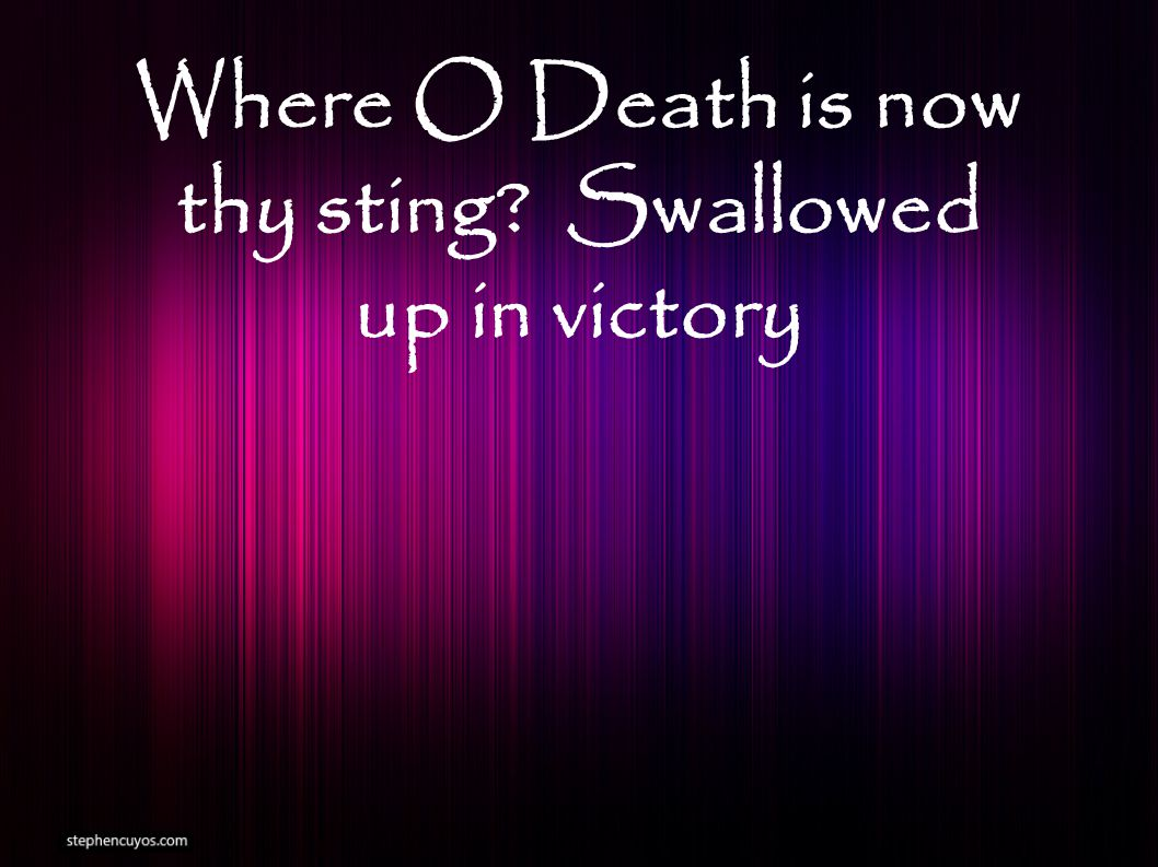 Where O Death is now thy sting Swallowed up in victory