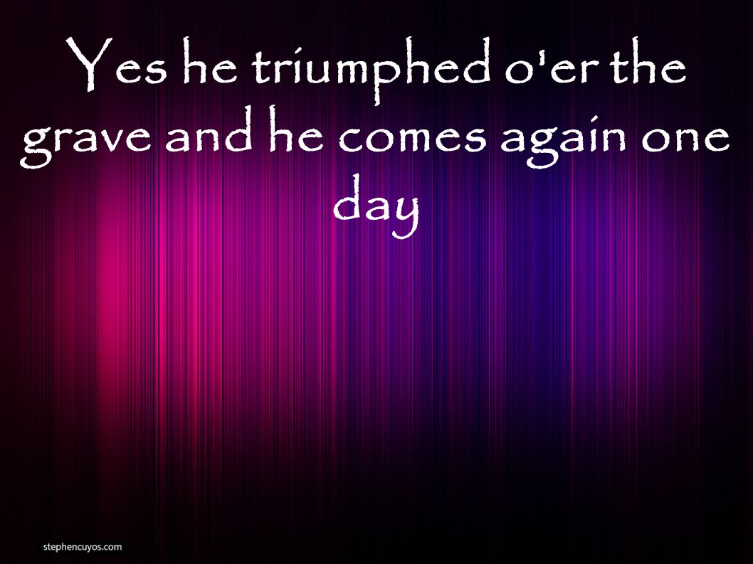 Yes he triumphed o er the grave and he comes again one day