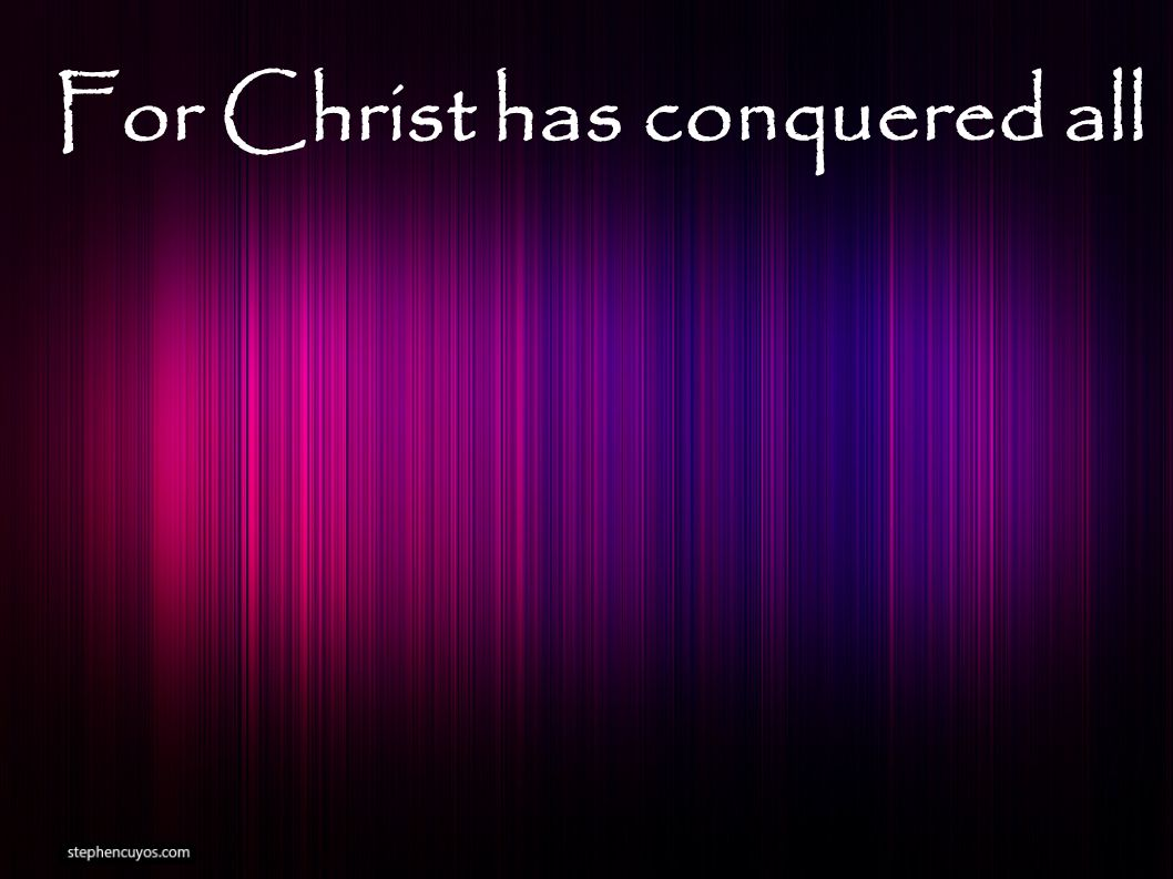 For Christ has conquered all