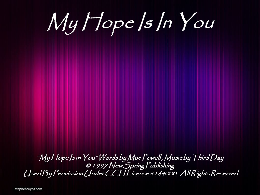 My Hope Is In You My Hope Is in You Words by Mac Powell, Music by Third Day © 1997 New Spring Publishing Used By Permission Under CCLI License #164000 All Rights Reserved