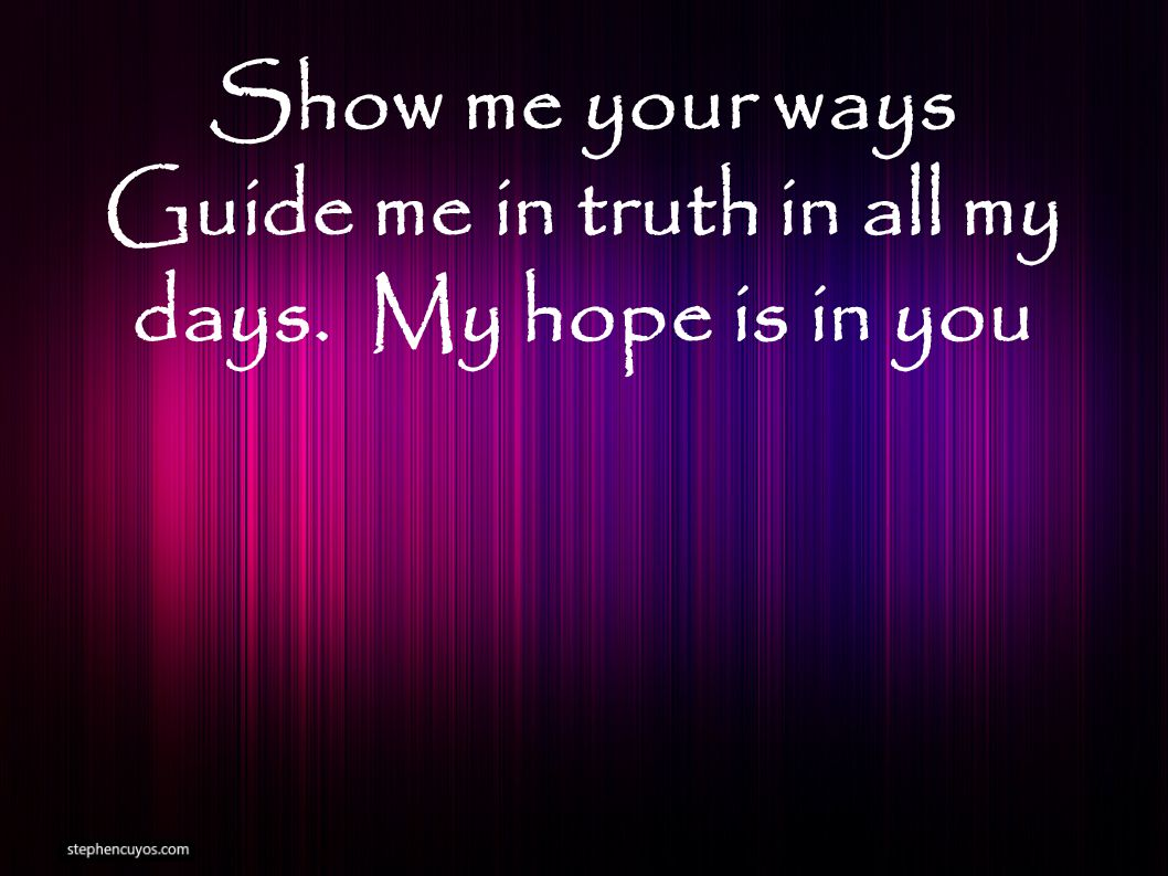 Show me your ways Guide me in truth in all my days. My hope is in you