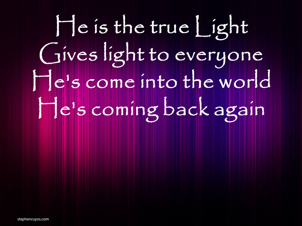 He is the true Light Gives light to everyone He s come into the world He s coming back again