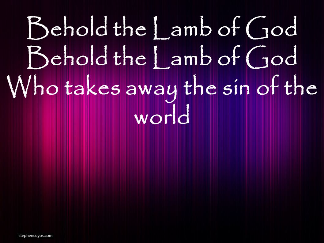 Behold the Lamb of God Who takes away the sin of the world