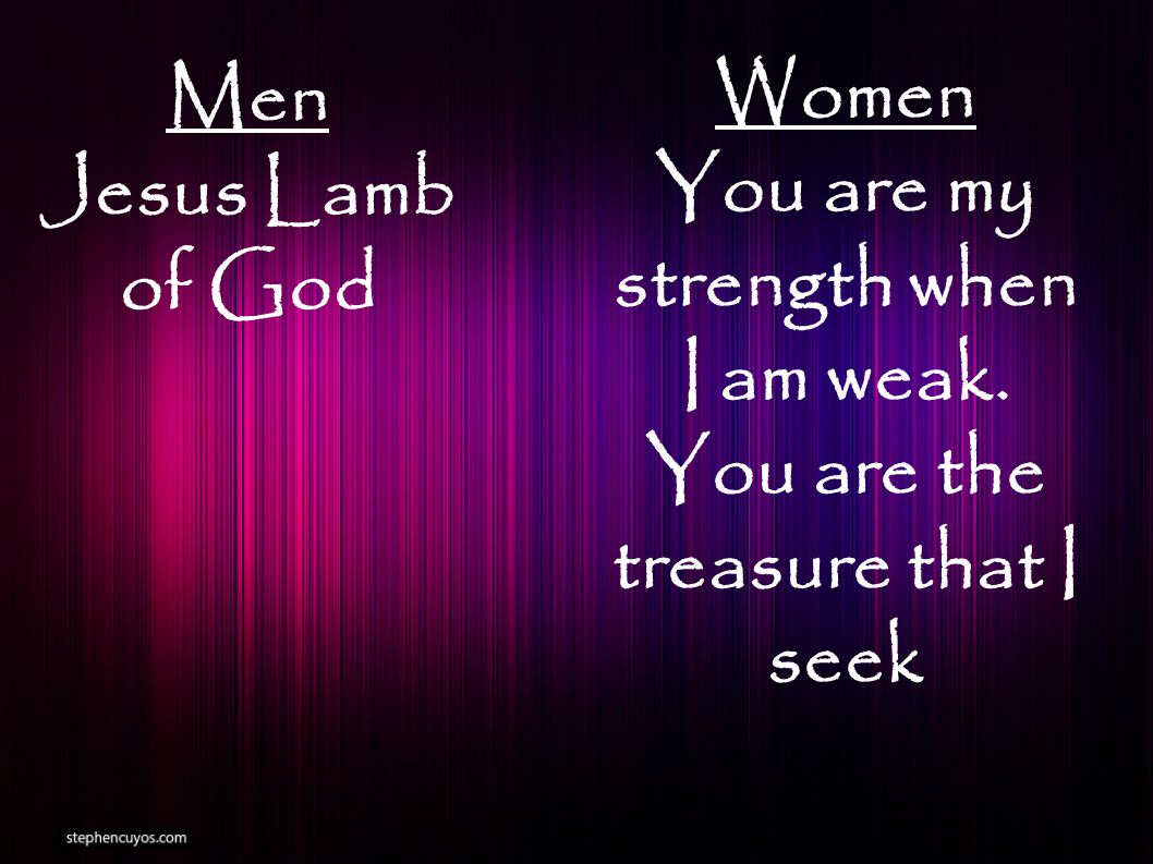 Men Jesus Lamb of God Women You are my strength when I am weak. You are the treasure that I seek