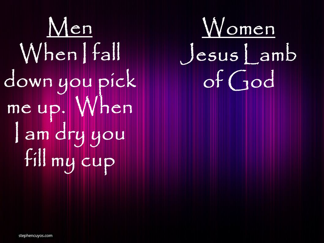 Men When I fall down you pick me up. When I am dry you fill my cup Women Jesus Lamb of God