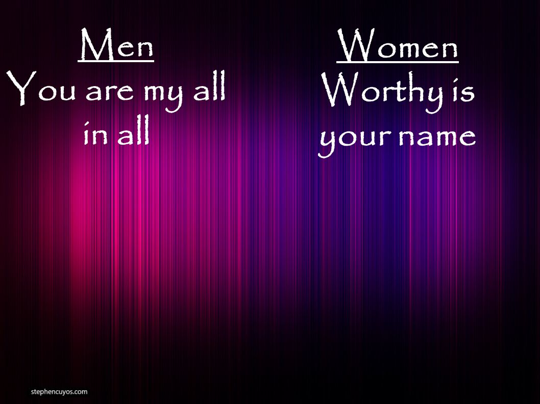 Men You are my all in all Women Worthy is your name