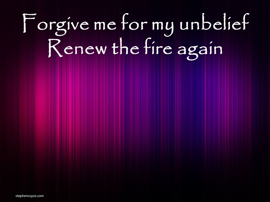 Forgive me for my unbelief Renew the fire again
