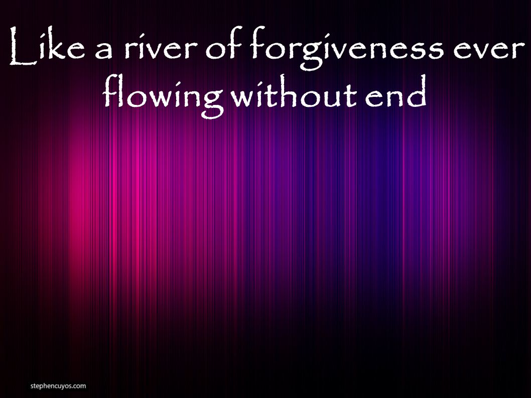 Like a river of forgiveness ever flowing without end