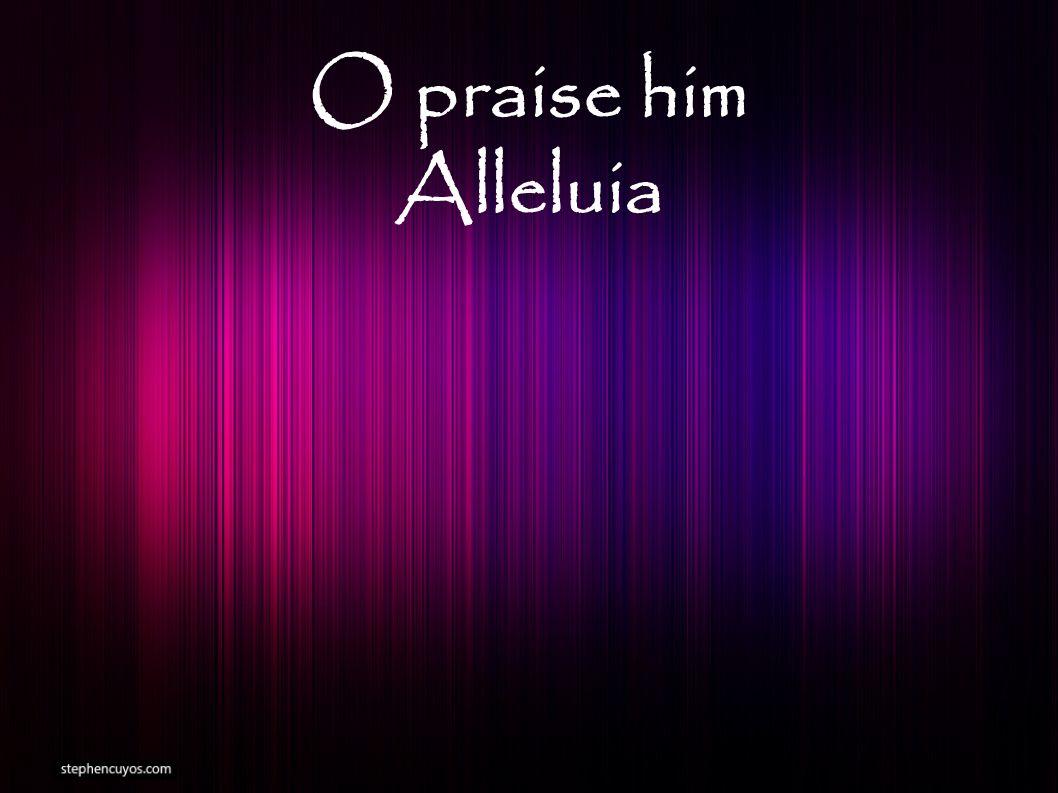 O praise him Alleluia