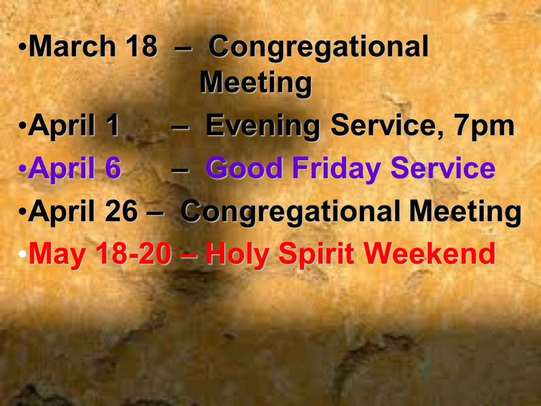 March 18 – Congregational March 18 – Congregational Meeting Meeting April 1 – Evening Service, 7pm April 1 – Evening Service, 7pm April 6 – Good Friday Service April 6 – Good Friday Service April 26 – Congregational Meeting April 26 – Congregational Meeting May 18-20 – Holy Spirit Weekend May 18-20 – Holy Spirit Weekend