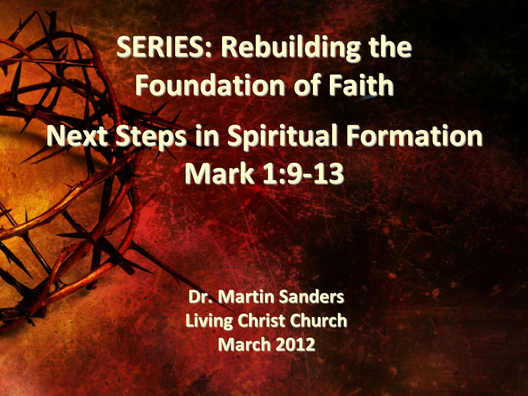 SERIES: Rebuilding the Foundation of Faith Next Steps in Spiritual Formation Mark 1:9-13 Dr.
