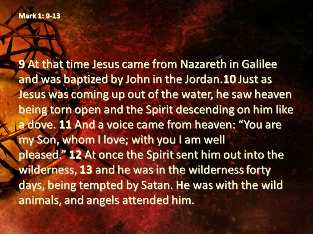 Mark 1: 9-13 9 At that time Jesus came from Nazareth in Galilee and was baptized by John in the Jordan.10 Just as Jesus was coming up out of the water, he saw heaven being torn open and the Spirit descending on him like a dove.