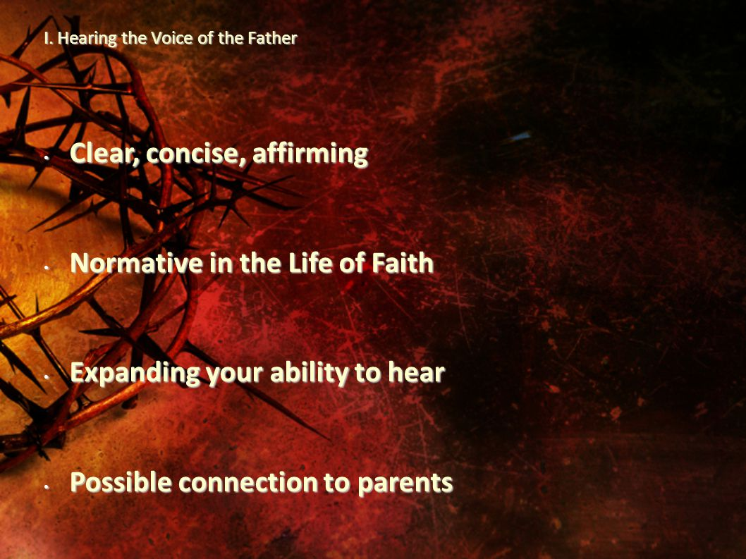 I. Hearing the Voice of the Father Clear, concise, affirming Clear, concise, affirming Normative in the Life of Faith Normative in the Life of Faith E