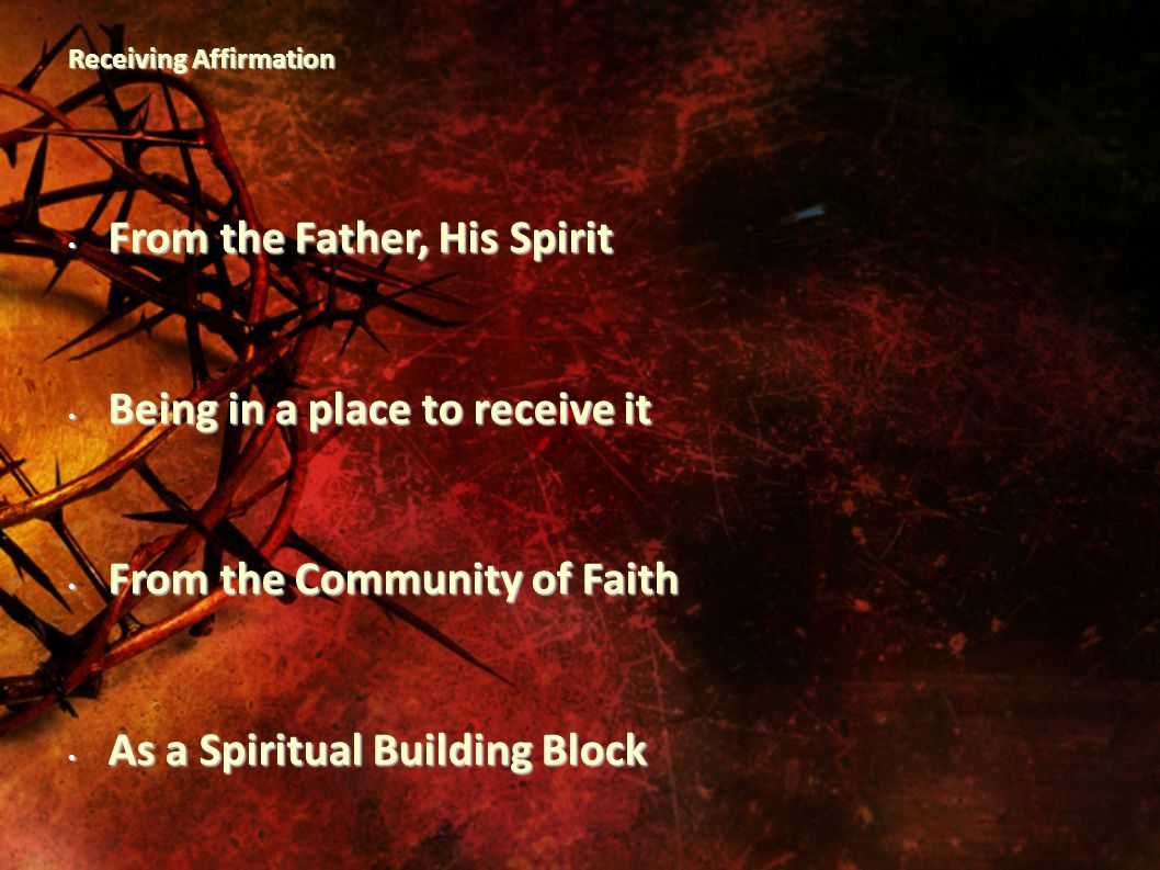 Receiving Affirmation From the Father, His Spirit From the Father, His Spirit Being in a place to receive it Being in a place to receive it From the Community of Faith From the Community of Faith As a Spiritual Building Block As a Spiritual Building Block