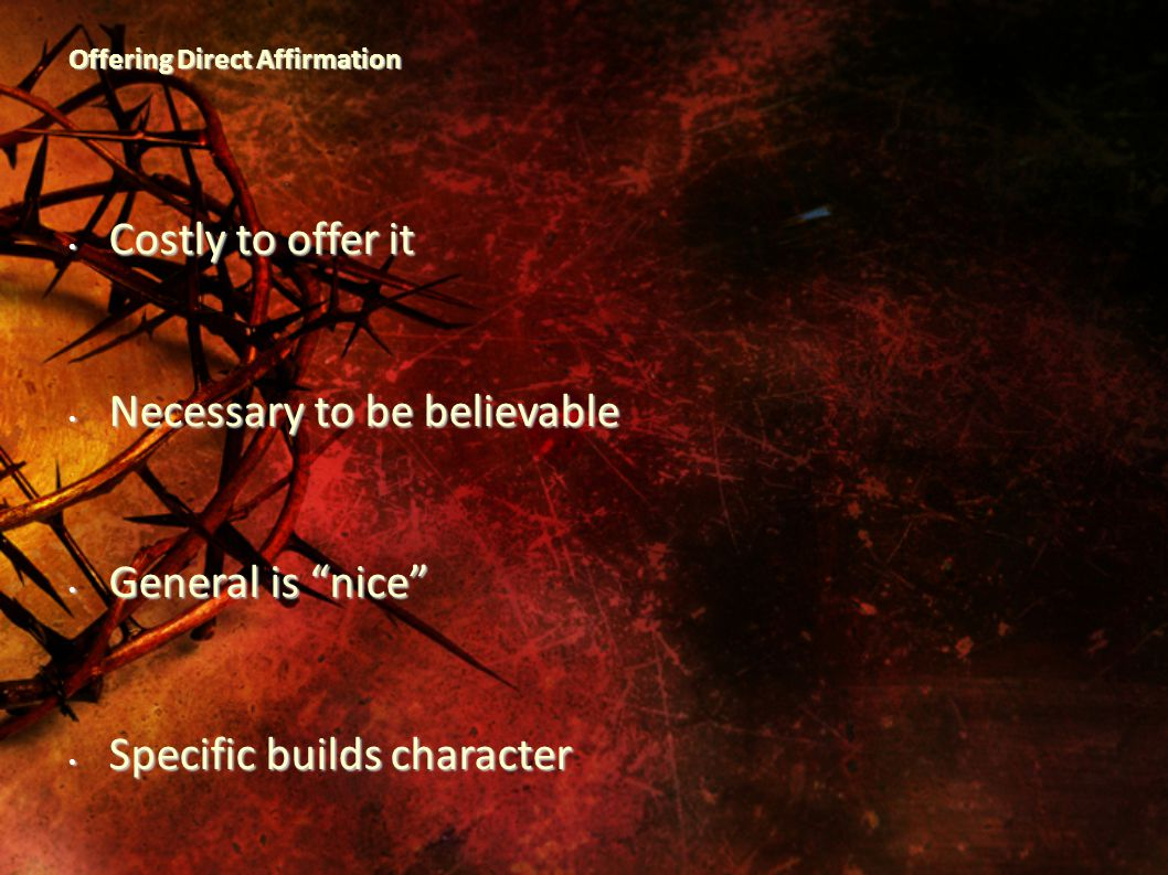 Offering Direct Affirmation Costly to offer it Costly to offer it Necessary to be believable Necessary to be believable General is nice General is nice Specific builds character Specific builds character