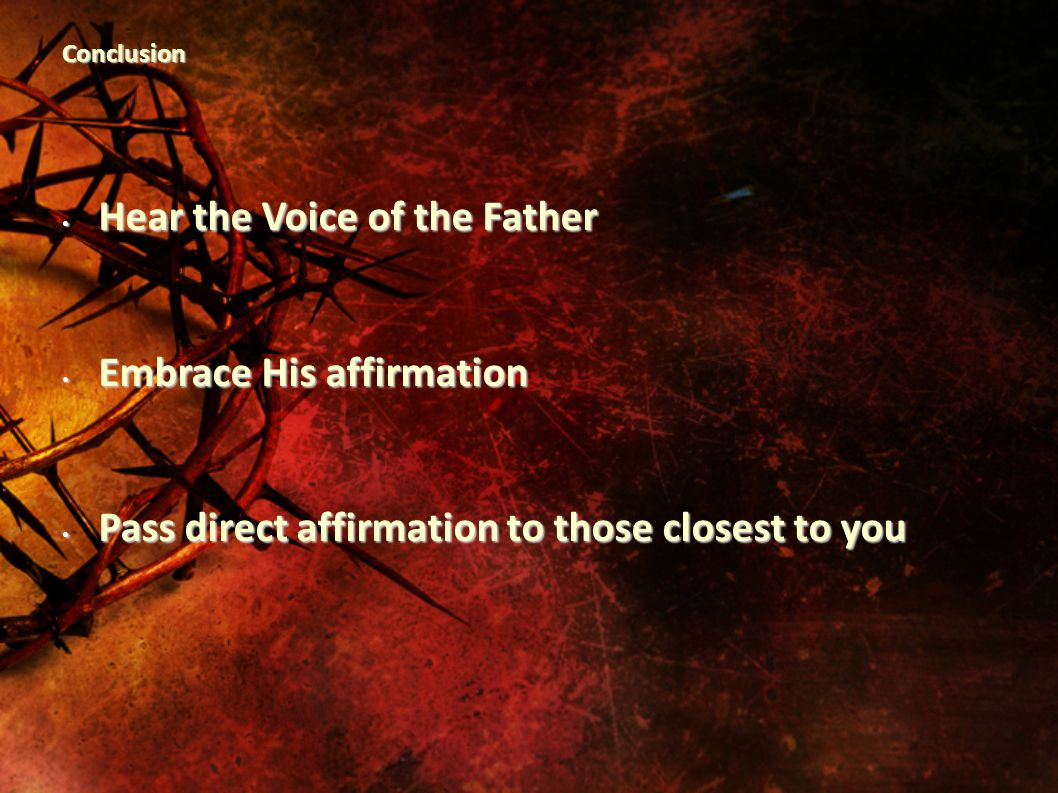 Conclusion Hear the Voice of the Father Hear the Voice of the Father Embrace His affirmation Embrace His affirmation Pass direct affirmation to those closest to you Pass direct affirmation to those closest to you