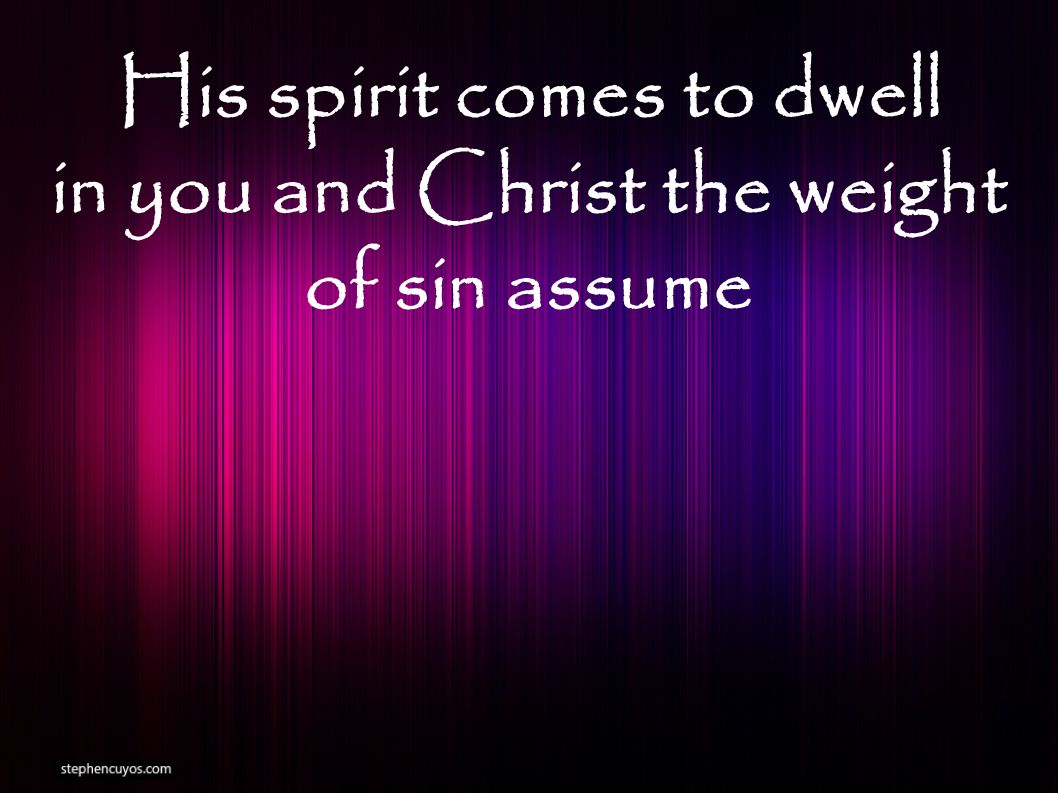 His spirit comes to dwell in you and Christ the weight of sin assume