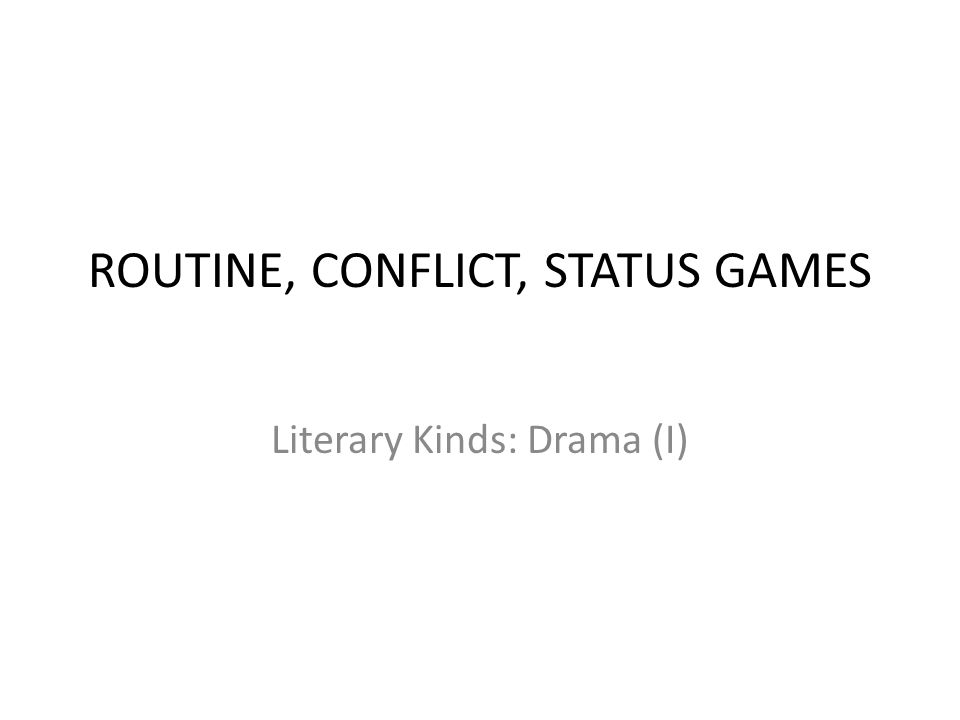 ROUTINE, CONFLICT, STATUS GAMES Literary Kinds: Drama (I)