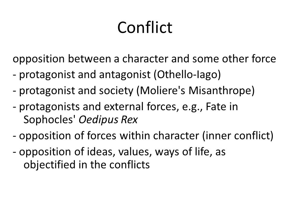 Conflict opposition between a character and some other force - protagonist and antagonist (Othello-Iago) - protagonist and society (Moliere s Misanthrope) - protagonists and external forces, e.g., Fate in Sophocles Oedipus Rex - opposition of forces within character (inner conflict) - opposition of ideas, values, ways of life, as objectified in the conflicts