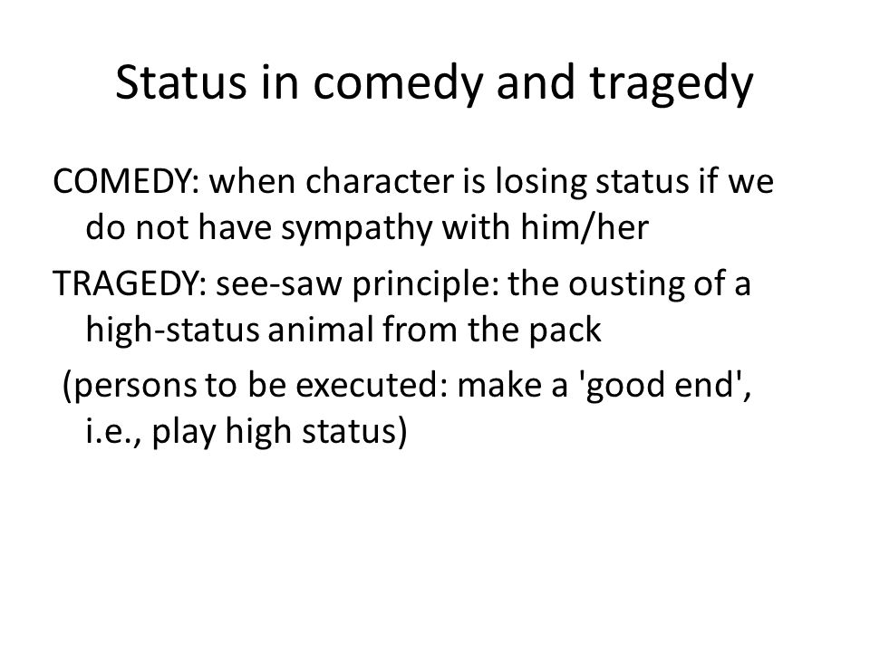 Status in comedy and tragedy COMEDY: when character is losing status if we do not have sympathy with him/her TRAGEDY: see-saw principle: the ousting of a high-status animal from the pack (persons to be executed: make a good end , i.e., play high status)