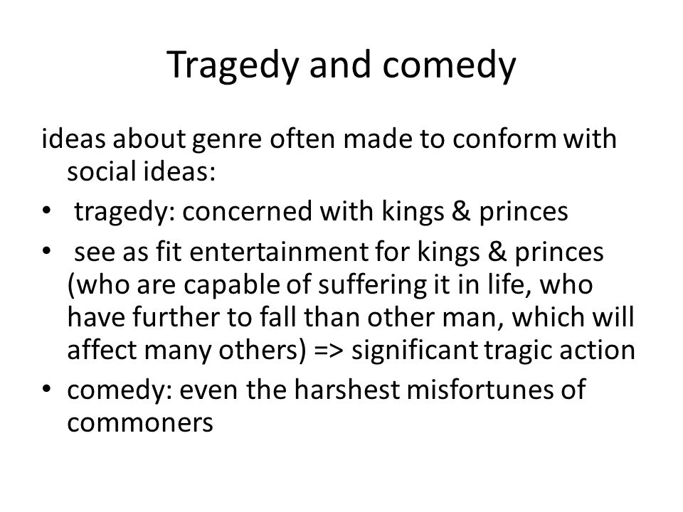 Tragedy and comedy ideas about genre often made to conform with social ideas: tragedy: concerned with kings & princes see as fit entertainment for kings & princes (who are capable of suffering it in life, who have further to fall than other man, which will affect many others) => significant tragic action comedy: even the harshest misfortunes of commoners