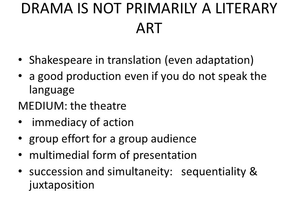 DRAMA IS NOT PRIMARILY A LITERARY ART Shakespeare in translation (even adaptation) a good production even if you do not speak the language MEDIUM: the theatre immediacy of action group effort for a group audience multimedial form of presentation succession and simultaneity: sequentiality & juxtaposition