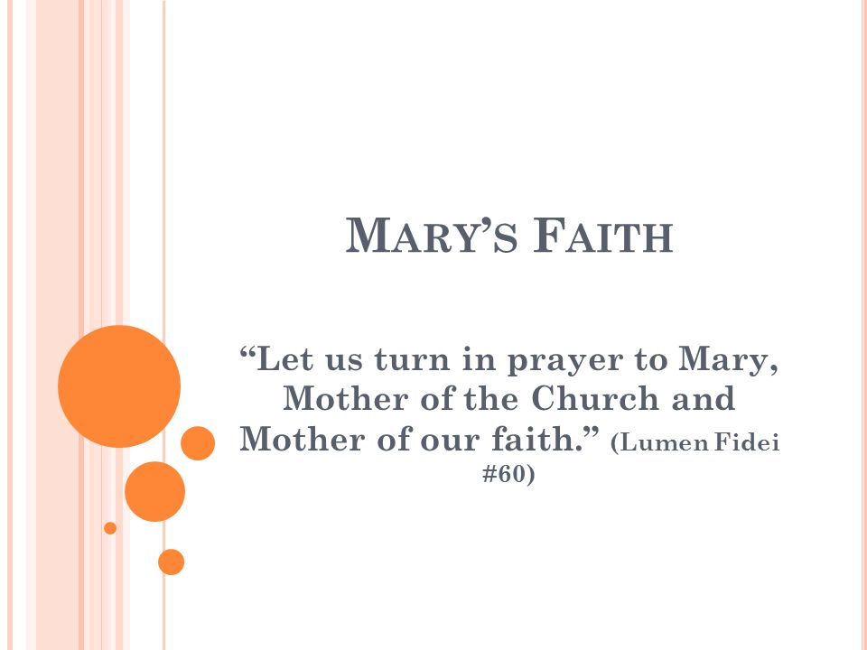 M ARY ' S F AITH Let us turn in prayer to Mary, Mother of the Church and Mother of our faith. (Lumen Fidei #60)