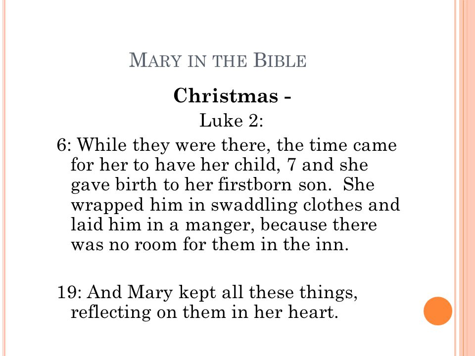 M ARY IN THE B IBLE Christmas - Luke 2: 6: While they were there, the time came for her to have her child, 7 and she gave birth to her firstborn son.