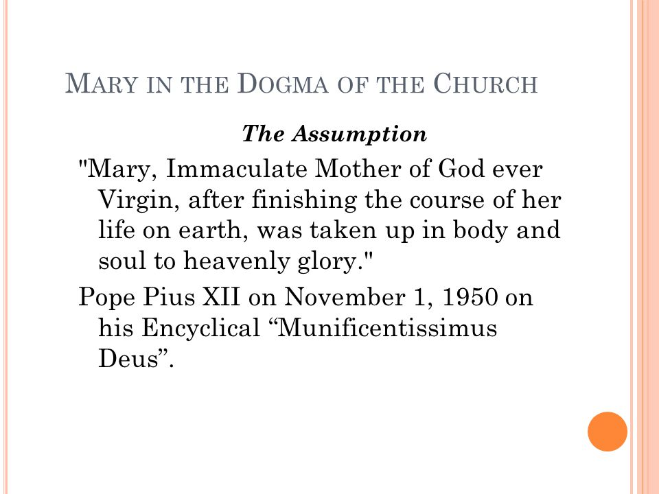 M ARY IN THE D OGMA OF THE C HURCH The Assumption Mary, Immaculate Mother of God ever Virgin, after finishing the course of her life on earth, was taken up in body and soul to heavenly glory. Pope Pius XII on November 1, 1950 on his Encyclical Munificentissimus Deus .