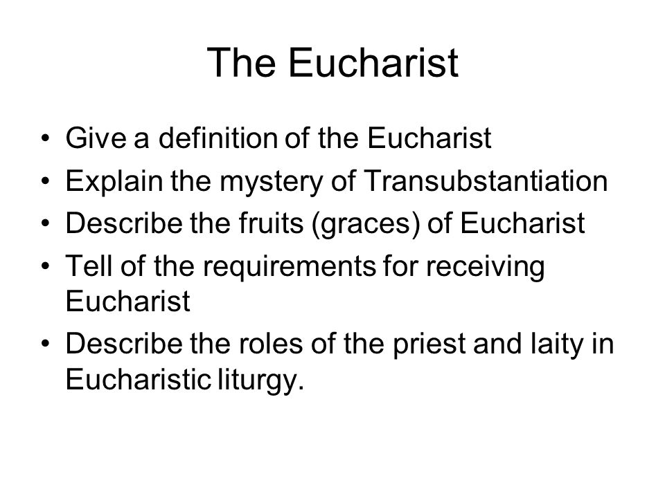 The Eucharist Give a definition of the Eucharist Explain the mystery of Transubstantiation Describe the fruits (graces) of Eucharist Tell of the requirements for receiving Eucharist Describe the roles of the priest and laity in Eucharistic liturgy.
