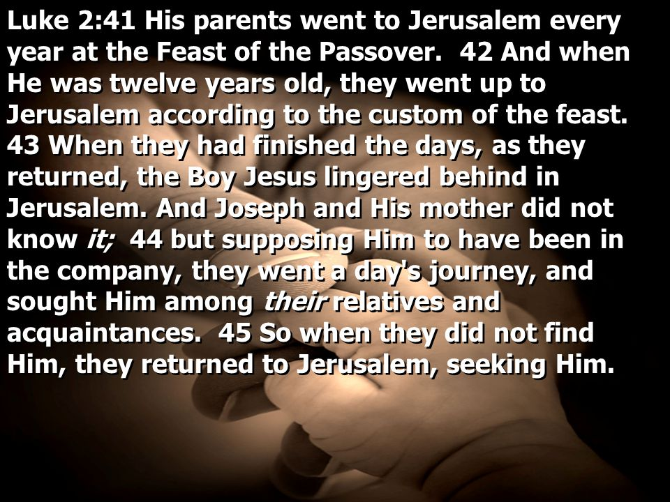 Luke 2:41 His parents went to Jerusalem every year at the Feast of the Passover. 42 And when He was twelve years old, they went up to Jerusalem accord