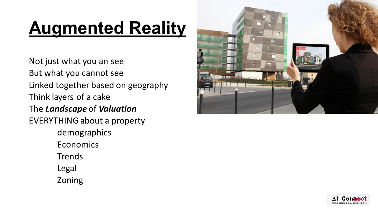 Augmented Reality Not just what you an see But what you cannot see Linked together based on geography Think layers of a cake The Landscape of Valuation EVERYTHING about a property demographics Economics Trends Legal Zoning