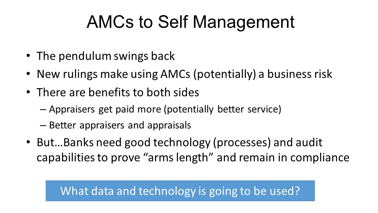 The pendulum swings back New rulings make using AMCs (potentially) a business risk There are benefits to both sides – Appraisers get paid more (potentially better service) – Better appraisers and appraisals But…Banks need good technology (processes) and audit capabilities to prove arms length and remain in compliance AMCs to Self Management What data and technology is going to be used?