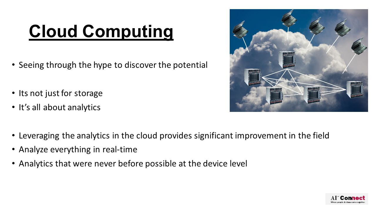Cloud Computing Seeing through the hype to discover the potential Its not just for storage It's all about analytics Leveraging the analytics in the cloud provides significant improvement in the field Analyze everything in real-time Analytics that were never before possible at the device level