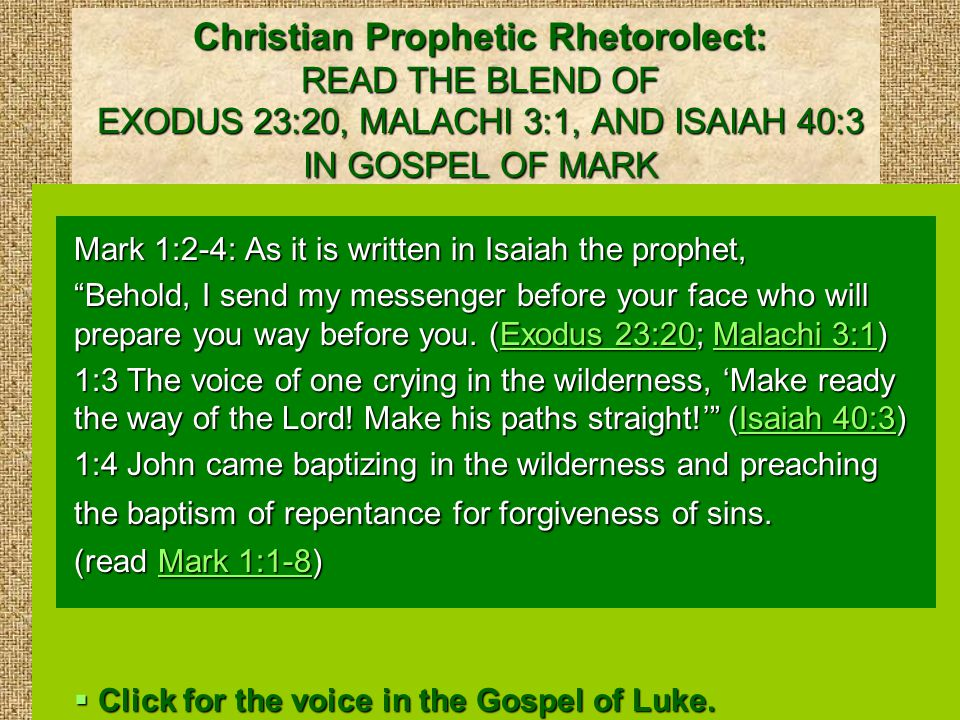 Christian Prophetic Rhetorolect: READ THE BLEND OF EXODUS 23:20, MALACHI 3:1, AND ISAIAH 40:3 IN GOSPEL OF MARK Mark 1:2-4: As it is written in Isaiah the prophet, Behold, I send my messenger before your face who will prepare you way before you.