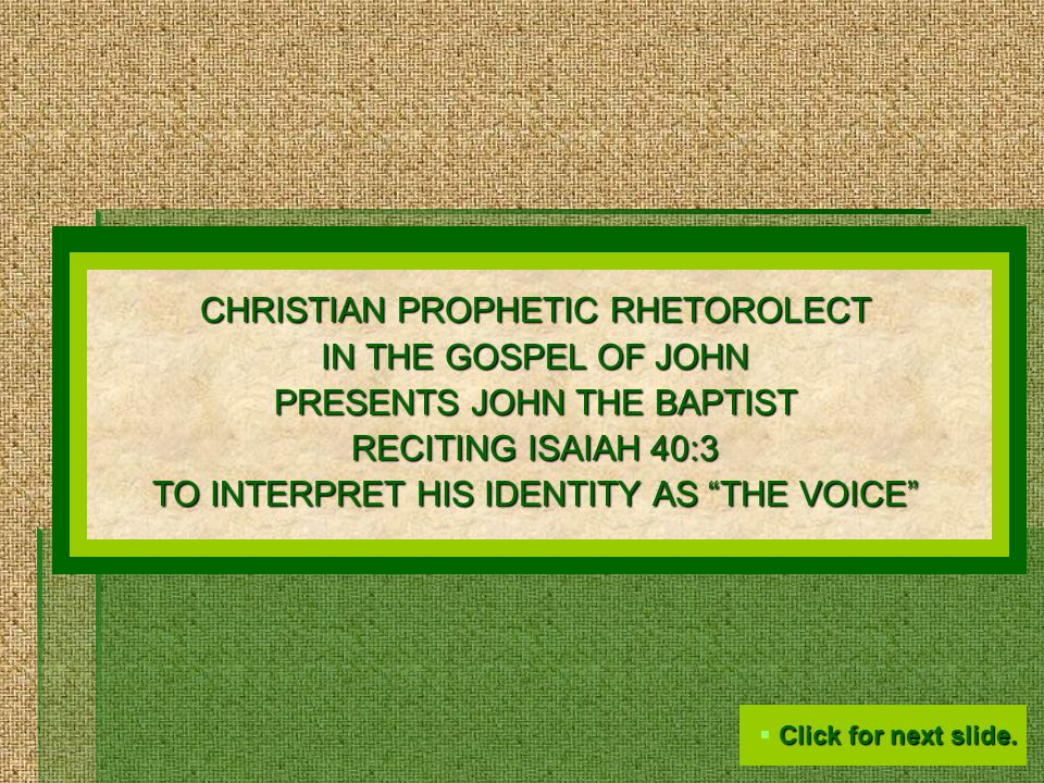 CHRISTIAN PROPHETIC RHETOROLECT IN THE GOSPEL OF JOHN PRESENTS JOHN THE BAPTIST RECITING ISAIAH 40:3 TO INTERPRET HIS IDENTITY AS THE VOICE  Click for next slide.