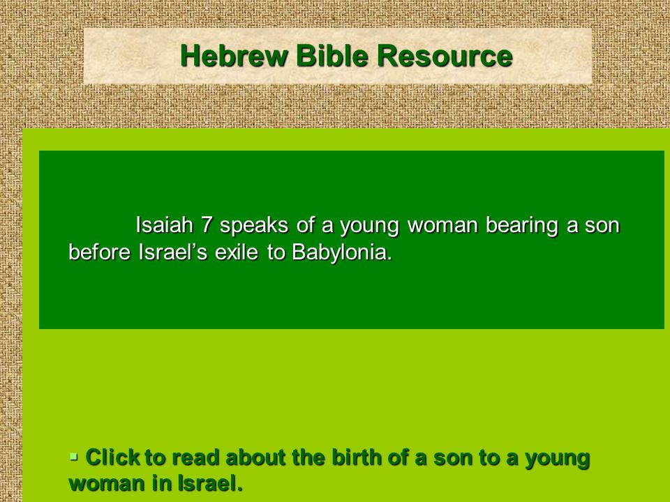 Hebrew Bible Resource Isaiah 7 speaks of a young woman bearing a son before Israel's exile to Babylonia.