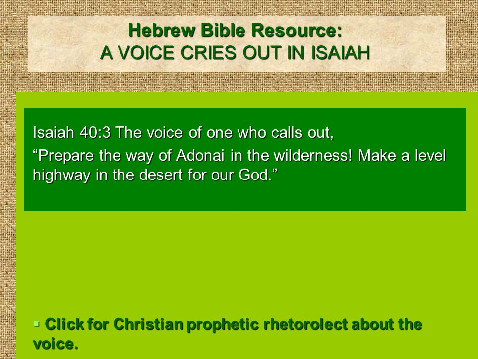 Hebrew Bible Resource: A VOICE CRIES OUT IN ISAIAH Isaiah 40:3 The voice of one who calls out, Prepare the way of Adonai in the wilderness.