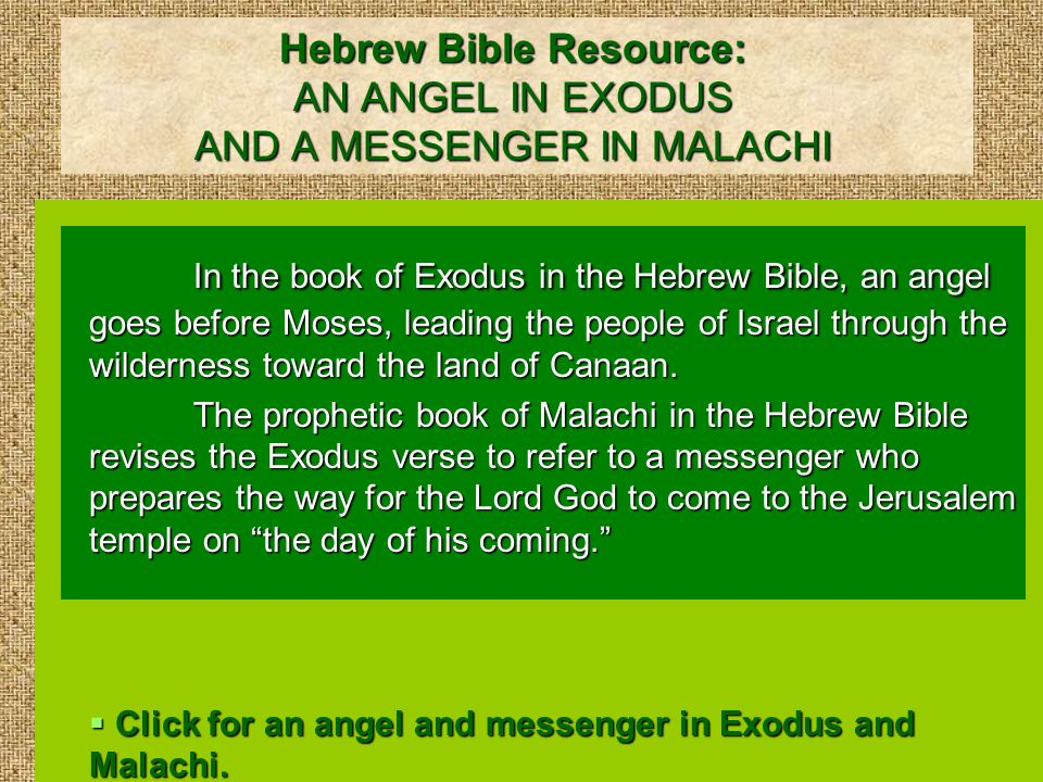 Hebrew Bible Resource: AN ANGEL IN EXODUS AND A MESSENGER IN MALACHI In the book of Exodus in the Hebrew Bible, an angel goes before Moses, leading the people of Israel through the wilderness toward the land of Canaan.