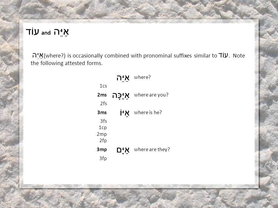 עוֹד and אַיֵּה אַיֵּה (where?) is occasionally combined with pronominal suffixes similar to עוֹד.