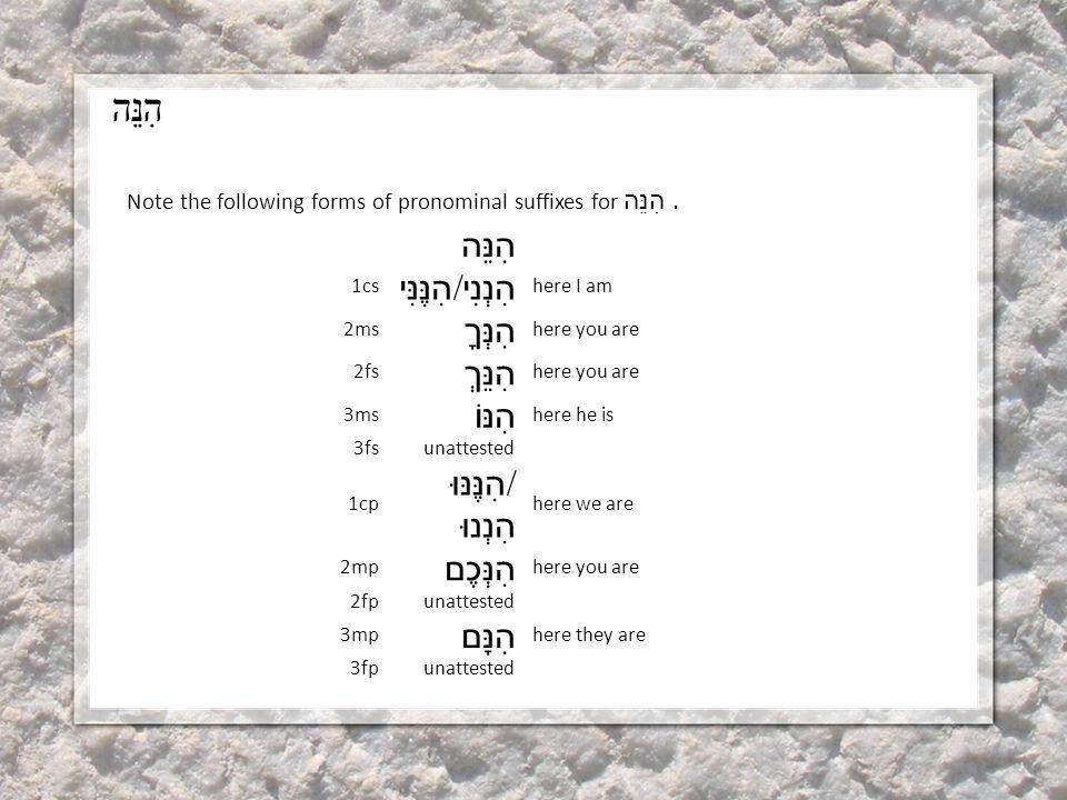הִנֵּה Note the following forms of pronominal suffixes for הִנֵּה.