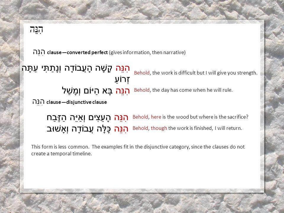 הִנֵּה הִנֵּה clause—converted perfect (gives information, then narrative) הִנֵּה קָשָׁה הָעֲבוֹדָה וְנָתַתִּי עַתָּה זְרוֹעַ Behold, the work is difficult but I will give you strength.