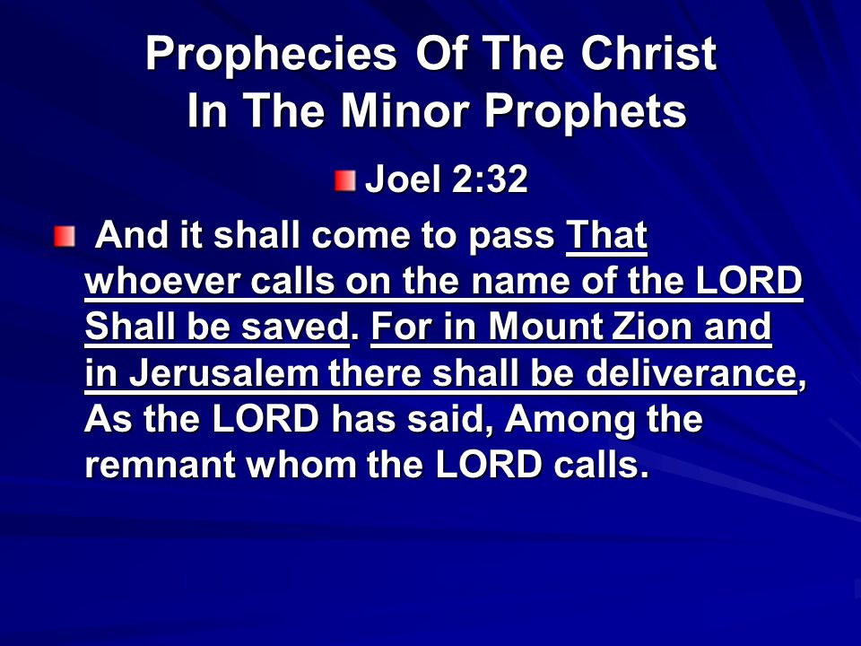 Prophecies Of The Christ In The Minor Prophets Joel 2:32 And it shall come to pass That whoever calls on the name of the LORD Shall be saved. For in M