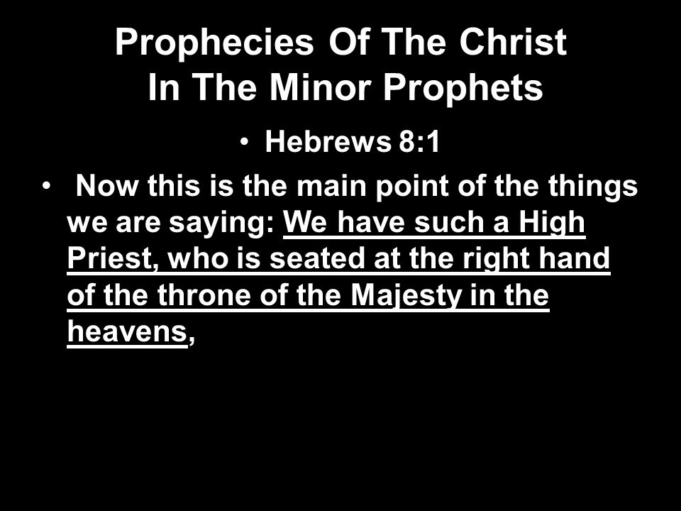 Prophecies Of The Christ In The Minor Prophets Hebrews 8:1 Now this is the main point of the things we are saying: We have such a High Priest, who is
