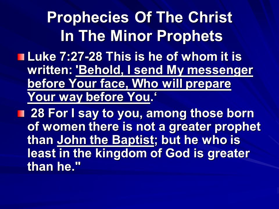 Prophecies Of The Christ In The Minor Prophets Luke 7:27-28 This is he of whom it is written: 'Behold, I send My messenger before Your face, Who will