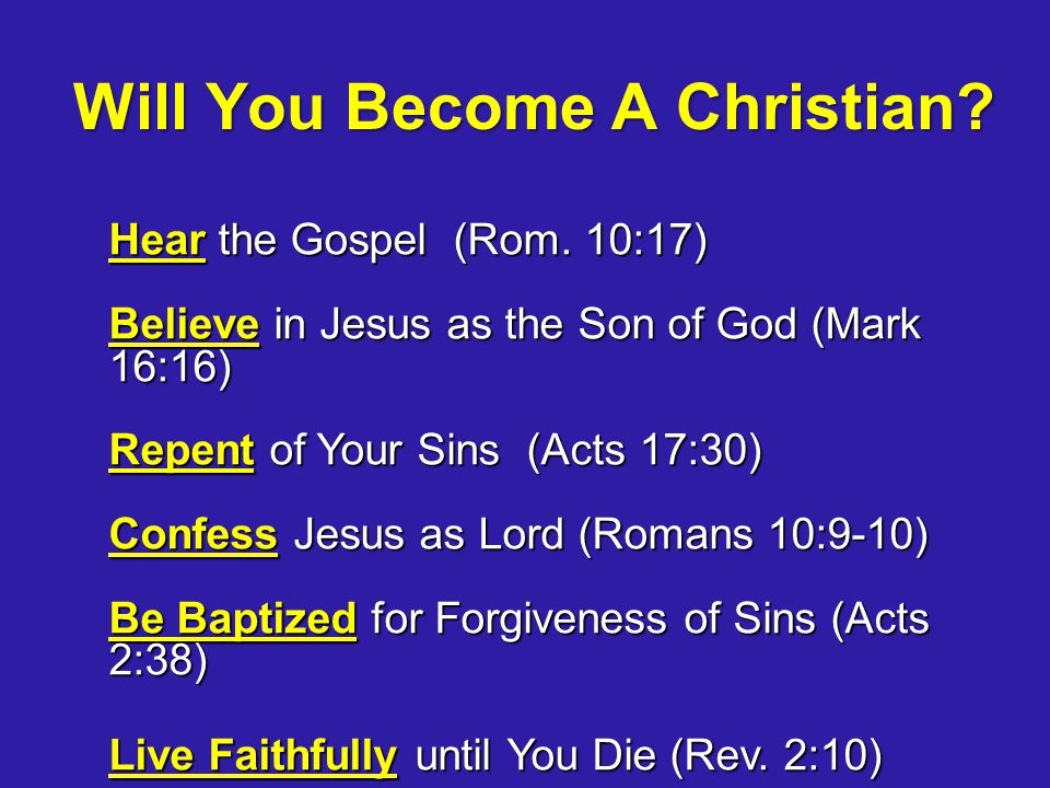 Will You Become A Christian? Hear the Gospel (Rom. 10:17) Believe in Jesus as the Son of God (Mark 16:16) Repent of Your Sins (Acts 17:30) Confess Jes